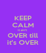 KEEP CALM it ain't  OVER till it's OVER - Personalised Poster A4 size
