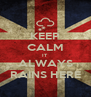 KEEP CALM IT ALWAYS RAINS HERE - Personalised Poster A4 size