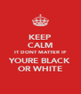 KEEP CALM IT DONT MATTER IF YOURE BLACK OR WHITE - Personalised Poster A4 size