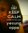 KEEP CALM it has to be you yesung oppa - Personalised Poster A4 size