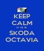 KEEP CALM IT IS A SKODA OCTAVIA - Personalised Poster A4 size