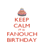 KEEP CALM IT IS  FANOUCH BIRTHDAY - Personalised Poster A4 size