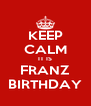 KEEP CALM IT IS FRANZ BIRTHDAY - Personalised Poster A4 size