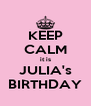 KEEP CALM it is JULIA's BIRTHDAY - Personalised Poster A4 size
