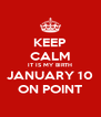 KEEP CALM IT IS MY BIRTH JANUARY 10 ON POINT - Personalised Poster A4 size