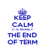KEEP CALM IT IS NEARLY THE END OF TERM - Personalised Poster A4 size
