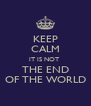 KEEP CALM IT IS NOT  THE END OF THE WORLD - Personalised Poster A4 size