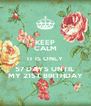 KEEP CALM IT IS ONLY 57 DAYS UNTIL  MY 21ST BIRTHDAY - Personalised Poster A4 size