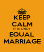 KEEP CALM IT IS ONLY EQUAL MARRIAGE - Personalised Poster A4 size