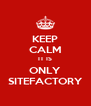 KEEP CALM IT IS ONLY SITEFACTORY - Personalised Poster A4 size