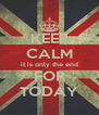 KEEP CALM it is only the end FOR TODAY - Personalised Poster A4 size