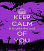 KEEP CALM it is only the end OF YOU - Personalised Poster A4 size