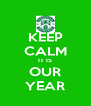KEEP CALM IT IS OUR YEAR - Personalised Poster A4 size