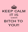 KEEP CALM IT IS QUEEN BITCH TO  YOU!! - Personalised Poster A4 size