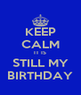 KEEP CALM IT IS STILL MY BIRTHDAY - Personalised Poster A4 size