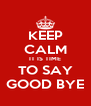 KEEP CALM IT IS TIME TO SAY GOOD BYE - Personalised Poster A4 size