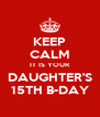 KEEP CALM IT IS YOUR DAUGHTER'S 15TH B-DAY - Personalised Poster A4 size