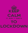 KEEP CALM IT JUST 7 DAYS TO LOCKDOWN - Personalised Poster A4 size