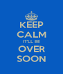 KEEP CALM IT'LL BE OVER SOON - Personalised Poster A4 size