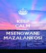 KEEP CALM IT MABIKA MSENGWANE MAZALANKOSI - Personalised Poster A4 size