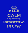 KEEP CALM It my birthday  Tomorrow.  1/16/97 - Personalised Poster A4 size