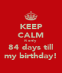 KEEP CALM it only  84 days till my birthday! - Personalised Poster A4 size
