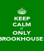 KEEP CALM IT ONLY BROOKHOUSE! - Personalised Poster A4 size