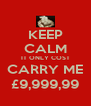 KEEP CALM IT ONLY COST CARRY ME £9,999,99 - Personalised Poster A4 size