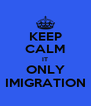 KEEP CALM IT ONLY IMIGRATION - Personalised Poster A4 size