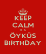 KEEP CALM IT S ÖYKÜS BIRTHDAY - Personalised Poster A4 size