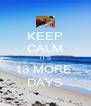 KEEP CALM IT'S 13 MORE  DAYS - Personalised Poster A4 size