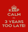 KEEP CALM it's 3 YEARS TOO LATE! - Personalised Poster A4 size