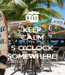 KEEP CALM IT'S 5 O'CLOCK SOMEWHERE! - Personalised Poster A4 size