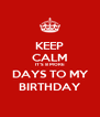 KEEP CALM IT'S 8 MORE  DAYS TO MY  BIRTHDAY - Personalised Poster A4 size