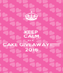 KEEP CALM It's A   CAKE GIVEAWAY!!!!!!! 2016 - Personalised Poster A4 size