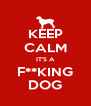 KEEP CALM IT'S A F**KING DOG - Personalised Poster A4 size
