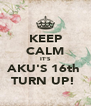KEEP CALM IT'S AKU'S 16th  TURN UP!  - Personalised Poster A4 size