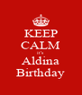 KEEP CALM it's Aldina Birthday - Personalised Poster A4 size