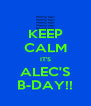 KEEP CALM IT'S ALEC'S B-DAY!! - Personalised Poster A4 size