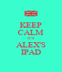 KEEP CALM IT'S ALEX'S IPAD - Personalised Poster A4 size