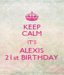 KEEP CALM IT'S ALEXIS 21st BIRTHDAY - Personalised Poster A4 size