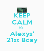 KEEP CALM It's  Alexys' 21st Bday - Personalised Poster A4 size