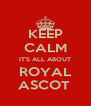 KEEP CALM IT'S ALL ABOUT ROYAL ASCOT  - Personalised Poster A4 size