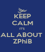 KEEP CALM IT'S  ALL ABOUT  ZPhiB - Personalised Poster A4 size