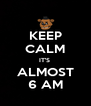 KEEP CALM IT'S  ALMOST 6 AM - Personalised Poster A4 size