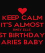 KEEP CALM IT'S ALMOST BABY ELLE  1ST BIRTHDAY!! ARIES BABY - Personalised Poster A4 size