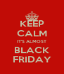 KEEP CALM IT'S ALMOST BLACK FRIDAY - Personalised Poster A4 size