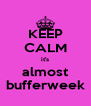 KEEP CALM it's almost bufferweek - Personalised Poster A4 size
