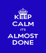 KEEP CALM IT'S ALMOST DONE - Personalised Poster A4 size