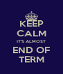 KEEP CALM IT'S ALMOST END OF TERM - Personalised Poster A4 size